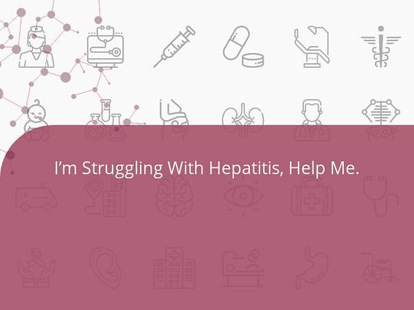 I'm Struggling With Hepatitis, Help Me.