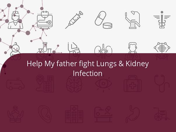 Help My father fight Lungs & Kidney Infection