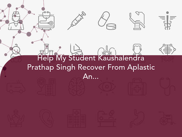 Help My Student Kaushalendra Prathap Singh Recover From Aplastic Anemia