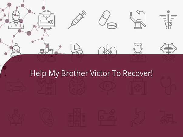 Help My Brother Victor To Recover!