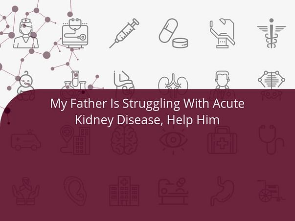 My Father Is Struggling With Acute Kidney Disease, Help Him