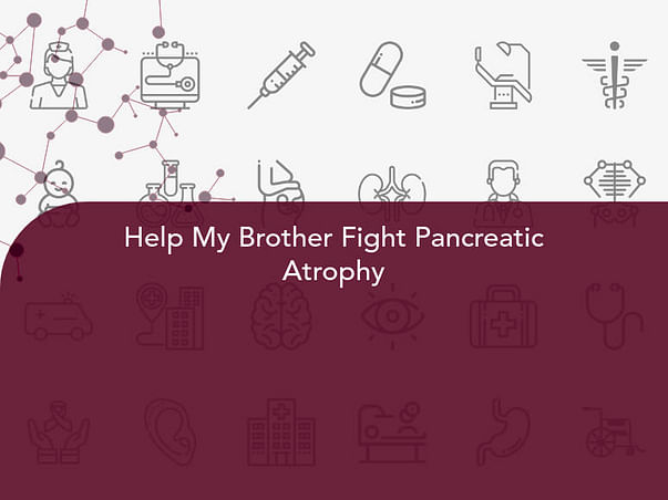 Help My Brother Fight Pancreatic Atrophy
