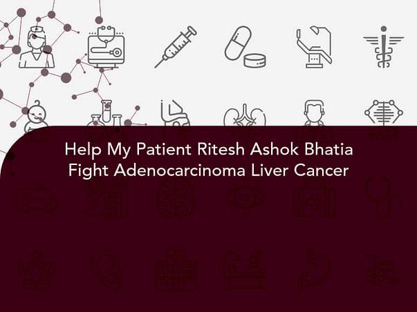 Help My Patient Ritesh Ashok Bhatia Fight Adenocarcinoma Liver Cancer