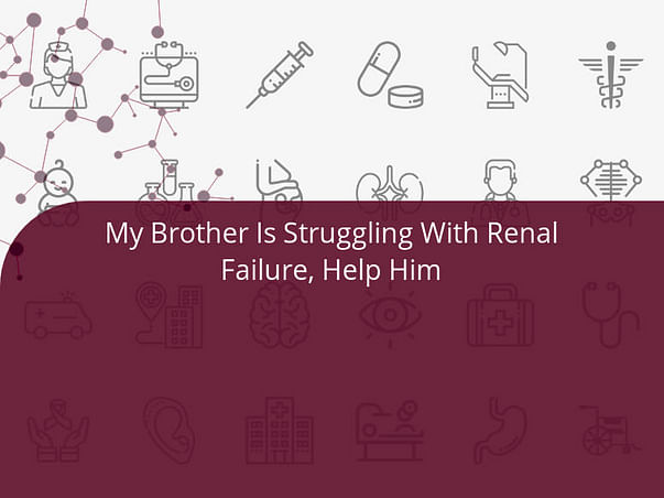 My Brother Is Struggling With Renal Failure, Help Him