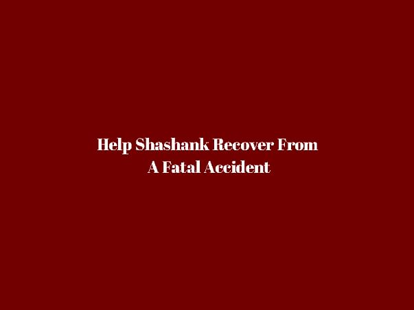 Help Shashank Recover From A Fatal Accident