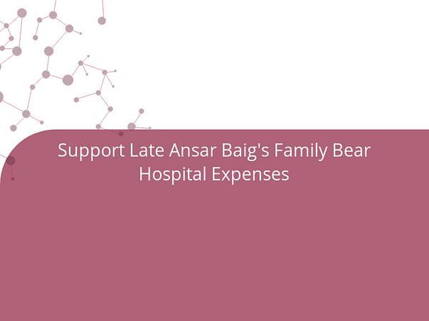 Support Late Ansar Baig's Family Bear Hospital Expenses
