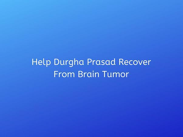 Help Durgha Prasad Recover From Brain Tumor
