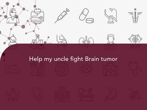 Help my uncle fight Brain tumor