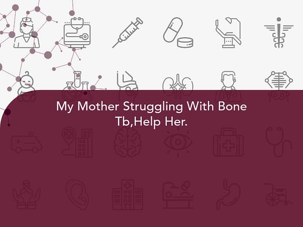 My Mother Struggling With Bone Tb,Help Her.