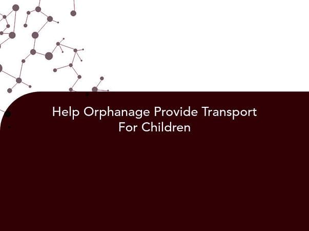 Help Orphanage Provide Transport For Children