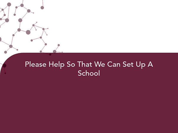 Please Help So That We Can Set Up A School