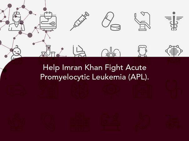 Help Imran Khan Fight Acute Promyelocytic Leukemia (APL).