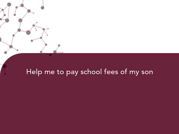Help me to pay school fees of my son