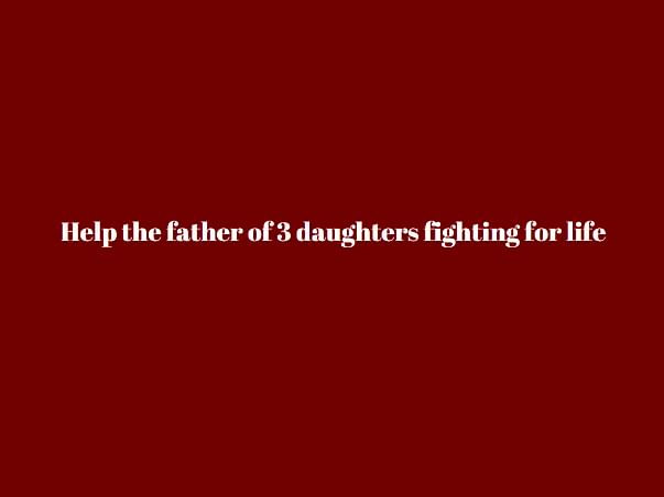 Help The Father Of 3 Daughters Fighting For Life
