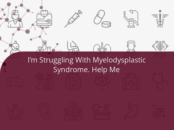 I'm Struggling With Myelodysplastic Syndrome. Help Me