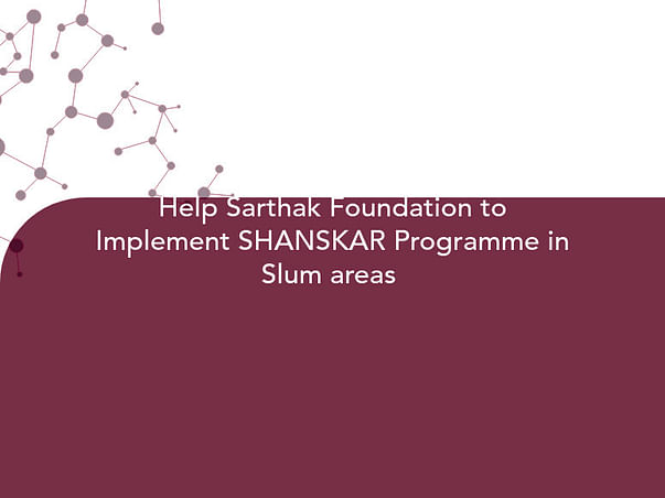 Help Sarthak Foundation to Implement SHANSKAR Programme in Slum areas