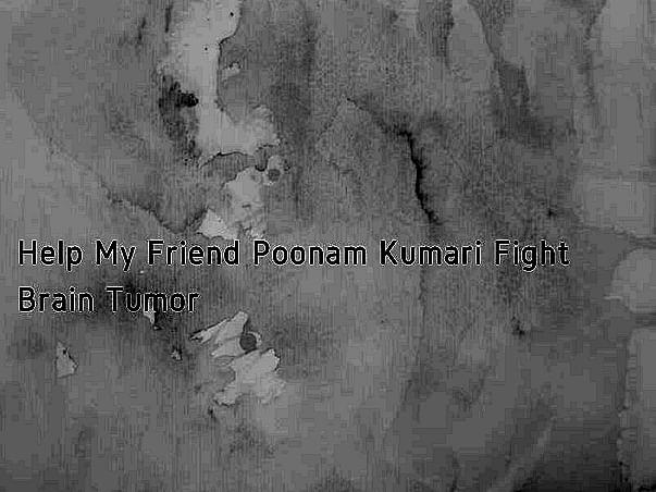 Help My Friend Poonam Kumari Fight Brain Tumor