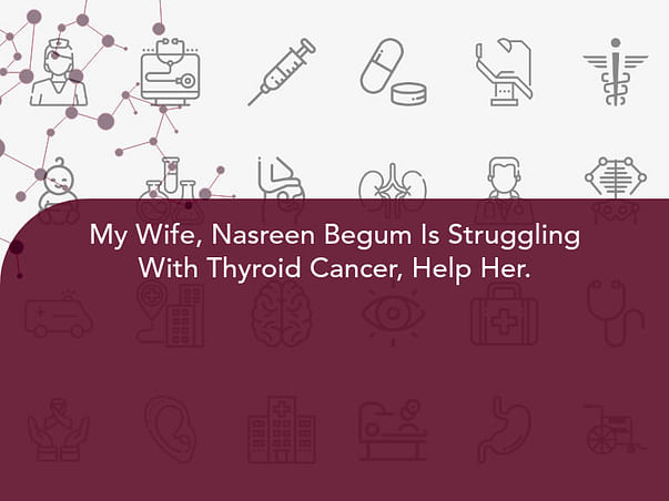 My Wife, Nasreen Begum Is Struggling With Thyroid Cancer, Help Her.