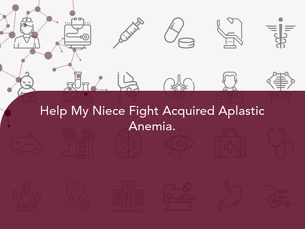 Help My Niece Fight Acquired Aplastic Anemia.