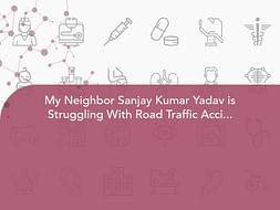 My Neighbor Sanjay Kumar Yadav is Struggling With Road Traffic Accident With Polytrauma, Help Him.