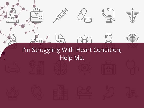 I'm Struggling With Heart Condition, Help Me.