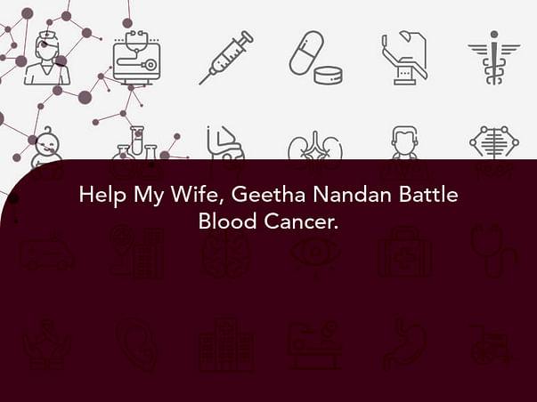 Help My Wife, Geetha Nandan Battle Blood Cancer.