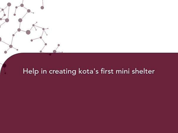 Help in creating kota's first mini shelter