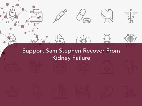 Support Sam Stephen Recover From Kidney Failure