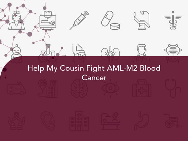 Help My Cousin Fight AML-M2 Blood Cancer