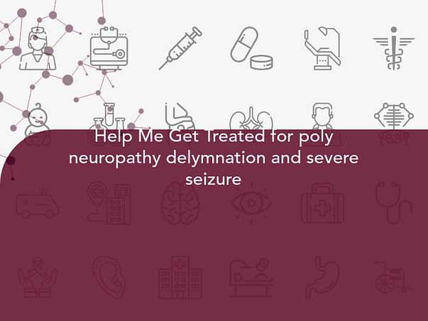 Help Me Get Treated for poly neuropathy delymnation and severe seizure