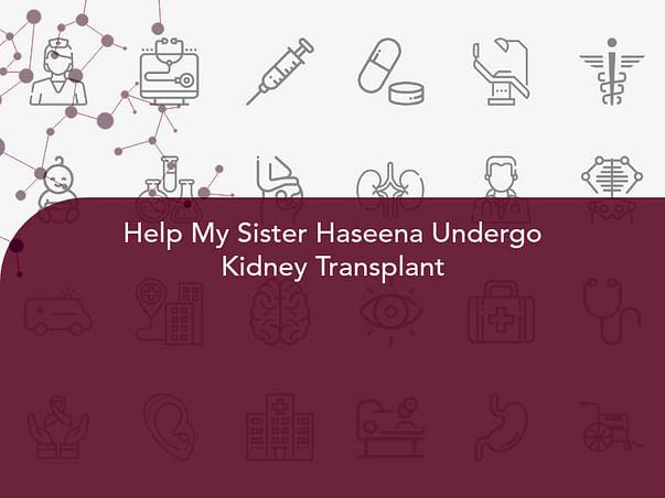 Help My Sister Haseena Undergo Kidney Transplant