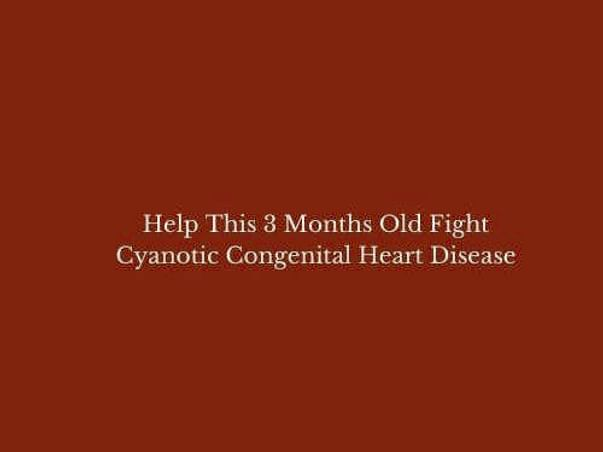 Help This 3 Months Old Fight Cyanotic Congenital Heart Disease