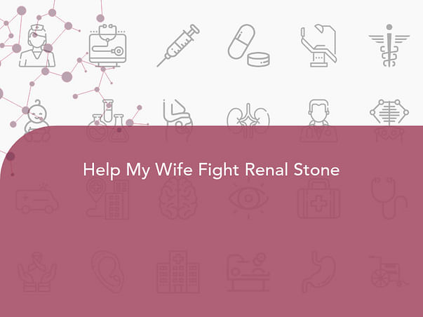 Help My Wife Fight Renal Stone