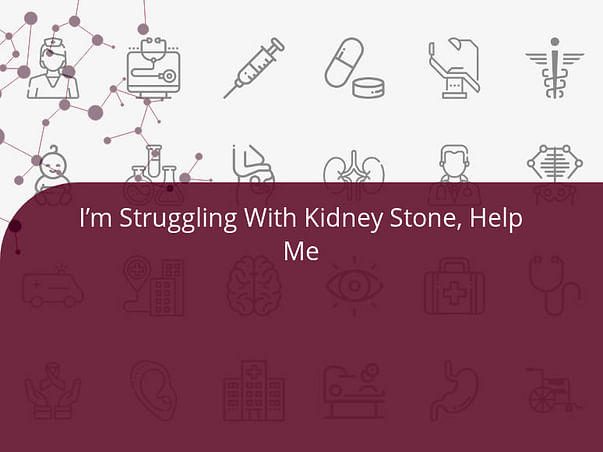 I'm Struggling With Kidney Stone, Help Me