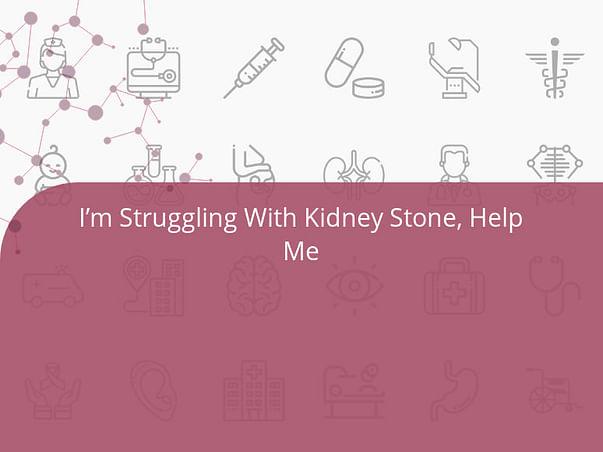 I'm Struggling With Kidney Stone, Help Me