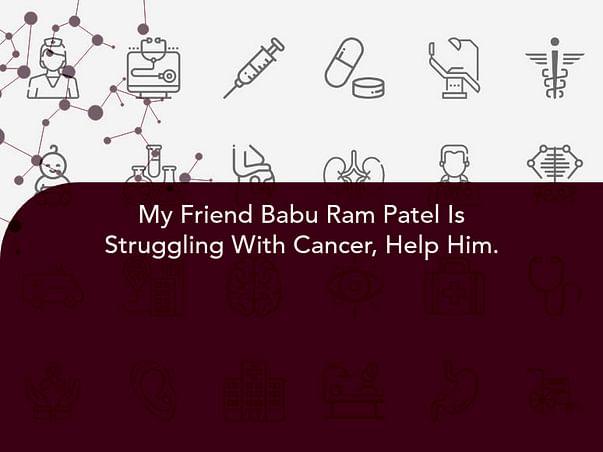 My Friend Babu Ram Patel Is Struggling With Cancer, Help Him.