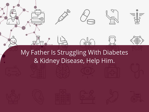 My Father Is Struggling With Diabetes & Kidney Disease, Help Him.