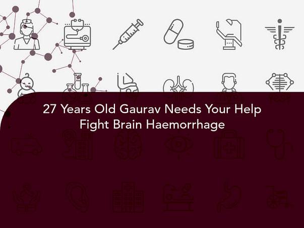 27 Years Old Gaurav Needs Your Help Fight Brain Haemorrhage