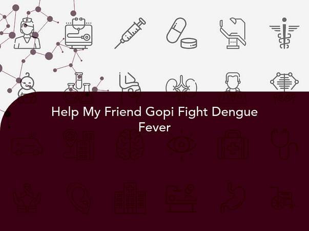 Help My Friend Gopi Fight Dengue Fever