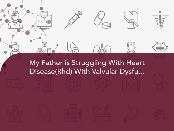 My Father is Struggling With Heart Disease(Rhd) With Valvular Dysfunction, Help Him