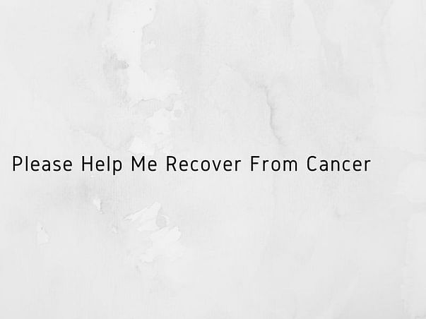 Please Help Me Recover From Cancer