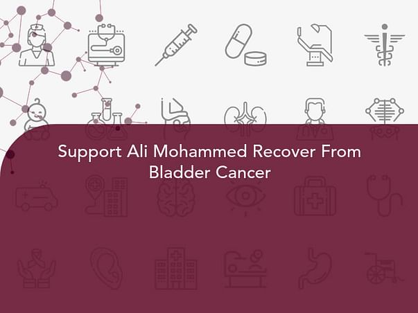 Support Ali Mohammed Recover From Bladder Cancer