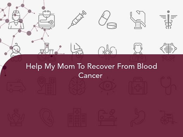 Help My Mom To Recover From Blood Cancer