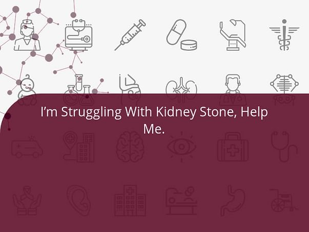 I'm Struggling With Kidney Stone, Help Me.