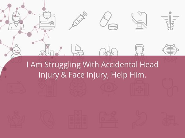 I Am Struggling With Accidental Head Injury & Face Injury, Help Him.