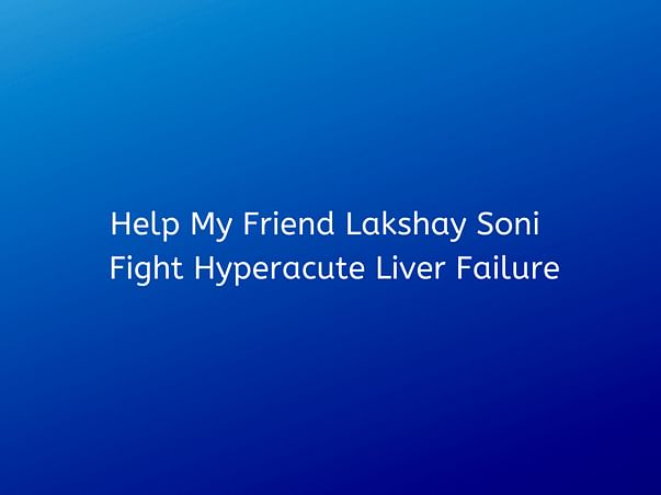Help My Friend Lakshay Soni  Fight Hyperacute Liver Failure