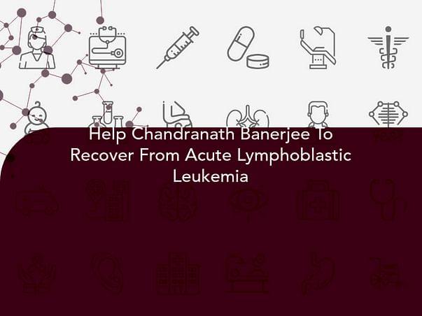 Help Chandranath Banerjee To Recover From Acute Lymphoblastic Leukemia