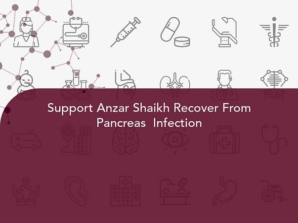 Support Anzar Shaikh Recover From Pancreas  Infection