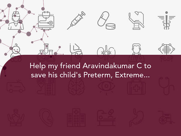 Help my friend Aravindakumar C to save his child's Preterm, Extremely low birth weight, Respiratory distress syndrome