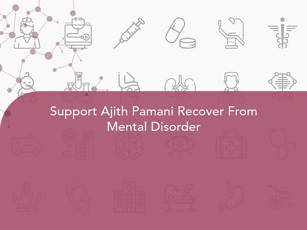 Support Ajith Pamani Recover From Mental Disorder